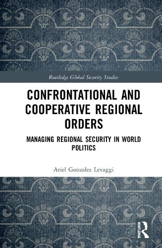 Confrontational and Cooperative Regional Orders: Managing Regional Security in World Politics - Routledge Global Security Studies (Hardback)