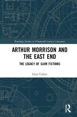 Arthur Morrison and the East End: The Legacy of Slum Fictions - Routledge Studies in Nineteenth Century Literature (Hardback)