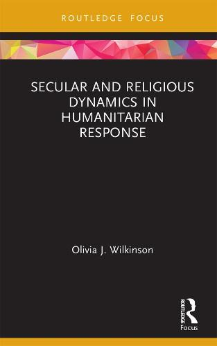 Secular and Religious Dynamics in Humanitarian Response - Routledge Research in Religion and Development (Hardback)