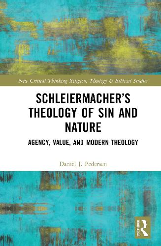 Schleiermacher's Theology of Sin and Nature: Agency, Value, and Modern Theology - Routledge New Critical Thinking in Religion, Theology and Biblical Studies (Hardback)