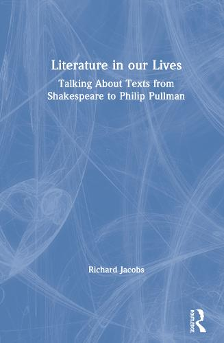 Literature in our Lives: Talking About Texts from Shakespeare to Philip Pullman (Hardback)