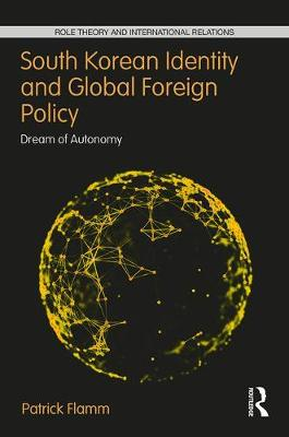 South Korean Identity and Global Foreign Policy: Dream of Autonomy - Role Theory and International Relations (Hardback)