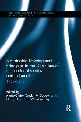 Sustainable Development Principles in the Decisions of International Courts and Tribunals: 1992-2012 - Routledge Research in International Environmental Law (Paperback)