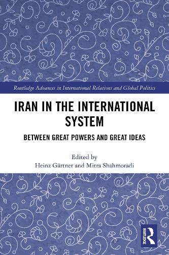 Iran in the International System: Between Great Powers and Great Ideas - Routledge Advances in International Relations and Global Politics (Hardback)