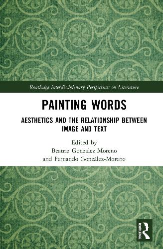 Painting Words: Aesthetics and the Relationship between Image and Text - Routledge Interdisciplinary Perspectives on Literature (Hardback)