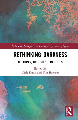 Rethinking Darkness: Cultures, Histories, Practices - Ambiances, Atmospheres and Sensory Experiences of Spaces (Hardback)