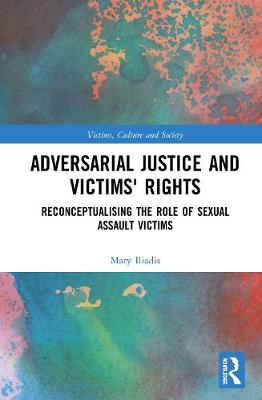 Adversarial Justice and Victims' Rights: Reconceptualising the Role of Sexual Assault Victims - Victims, Culture and Society (Hardback)