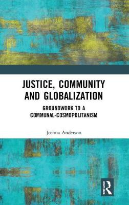 Justice, Community and Globalization: Groundwork to a Communal-Cosmopolitanism (Hardback)