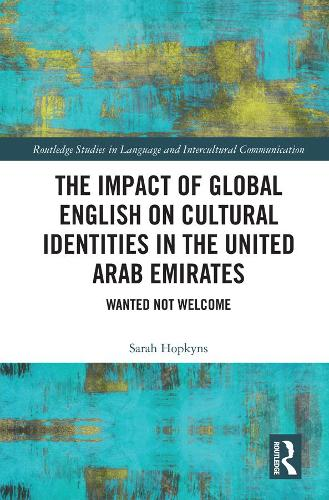 The Impact of Global English on Cultural Identities in the United Arab Emirates: Wanted not Welcome - Routledge Studies in Language and Intercultural Communication (Hardback)