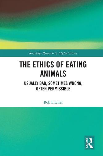 The Ethics of Eating Animals: Usually Bad, Sometimes Wrong, Often Permissible - Routledge Research in Applied Ethics (Hardback)