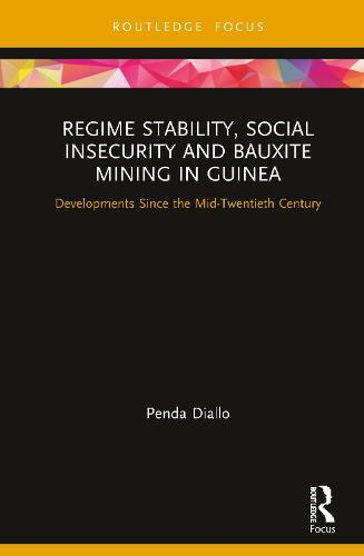 Regime Stability, Social Insecurity and Bauxite Mining in Guinea: Developments Since the Mid-Twentieth Century - Routledge Studies of the Extractive Industries and Sustainable Development (Hardback)