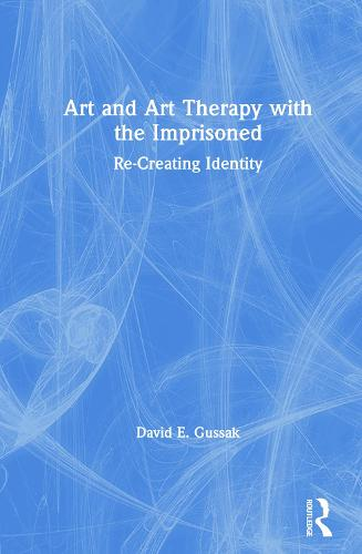 Art and Art Therapy with the Imprisoned: Re-Creating Identity (Hardback)