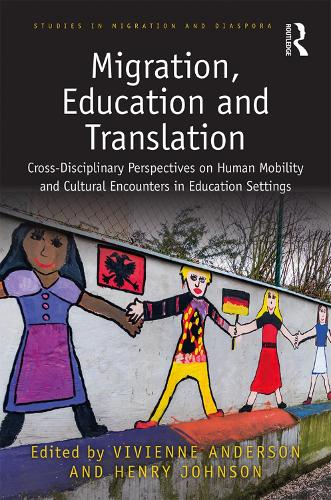 Migration, Education and Translation: Cross-Disciplinary Perspectives on Human Mobility and Cultural Encounters in Education Settings - Studies in Migration and Diaspora (Hardback)