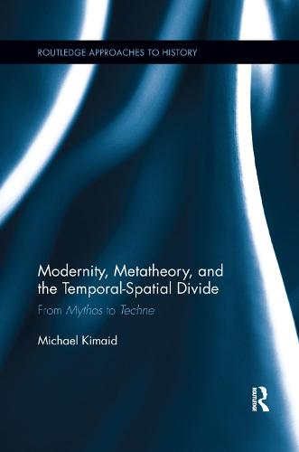 Modernity, Metatheory, and the Temporal-Spatial Divide: From Mythos to Techne - Routledge Approaches to History (Paperback)