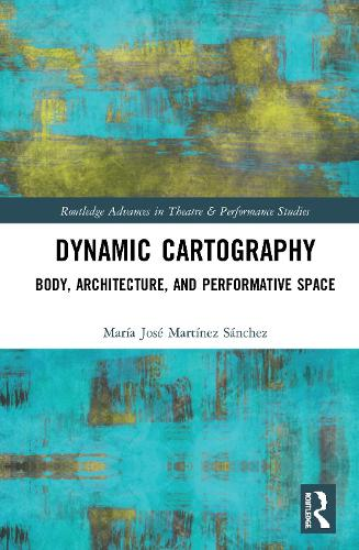 Dynamic Cartography: Body, Architecture, and Performative Space - Routledge Advances in Theatre & Performance Studies (Hardback)