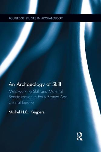An Archaeology of Skill: Metalworking Skill and Material Specialization in Early Bronze Age Central Europe - Routledge Studies in Archaeology (Paperback)