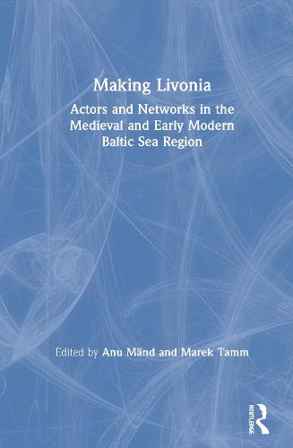 Making Livonia: Actors and Networks in the Medieval and Early Modern Baltic Sea Region (Hardback)