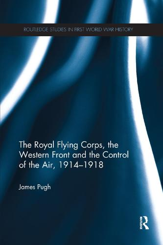 The Royal Flying Corps, the Western Front and the Control of the Air, 1914-1918 (Paperback)