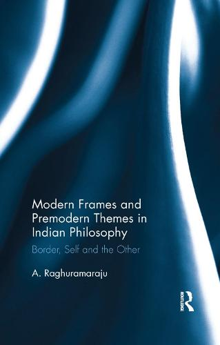 Modern Frames and Premodern Themes in Indian Philosophy: Border, Self and the Other (Paperback)