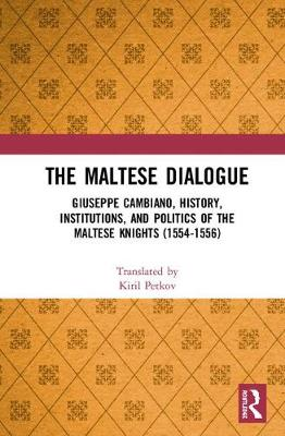 The Maltese Dialogue: Giuseppe Cambiano, History, Institutions, and Politics of the Maltese Knights 1554-1556 (Hardback)