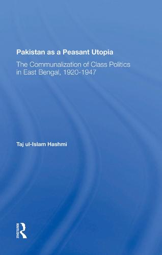 Pakistan As A Peasant Utopia: The Communalization Of Class Politics In East Bengal, 19201947 (Hardback)