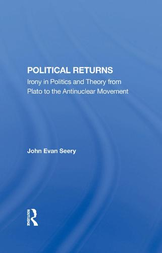 Political Returns: Irony In Politics And Theory From Plato To The Antinuclear Movement (Hardback)