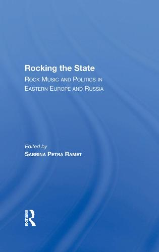 Rocking The State: Rock Music And Politics In Eastern Europe And Russia (Hardback)