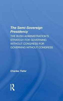 The Semisovereign Presidency: The Bush Administration's Strategy For Governing Without Congress (Hardback)