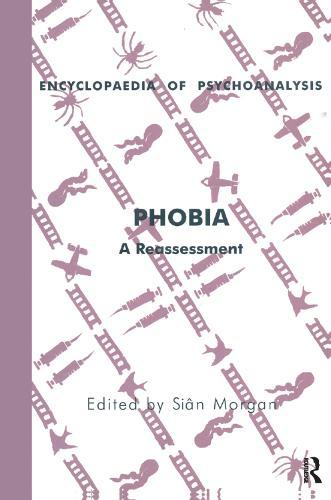 Phobia: A Reassessment - The Encyclopaedia of Psychoanalysis (Hardback)