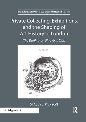 Private Collecting, Exhibitions, and the Shaping of Art History in London: The Burlington Fine Arts Club (Paperback)