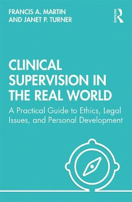 Clinical Supervision in the Real World: A  Practical Guide to Ethics, Legal Issues, and Personal Development (Hardback)