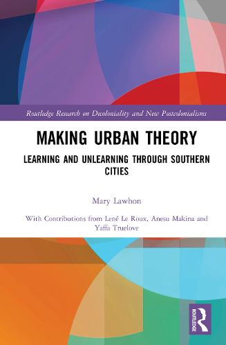 Making Urban Theory: Learning and Unlearning through Southern Cities - Routledge Research on Decoloniality and New Postcolonialisms (Hardback)