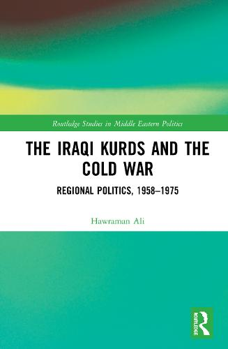 The Iraqi Kurds and the Cold War: Regional Politics, 1958-1975 - Routledge Studies in Middle Eastern Politics (Hardback)