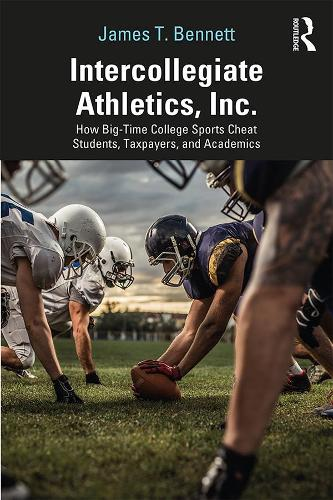 Intercollegiate Athletics, Inc.: How Big-Time College Sports Cheat Students, Taxpayers, and Academics (Paperback)