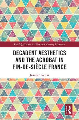 Decadent Aesthetics and the Acrobat in French Fin de siecle - Routledge Studies in Nineteenth Century Literature (Hardback)