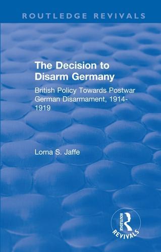 The Decision to Disarm Germany: British Policy Towards Postwar German Disarmament, 1914-1919 - Routledge Revivals (Hardback)