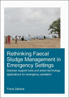 Rethinking Faecal Sludge Management in Emergency Settings: Decision Support Tools and Smart Technology Applications for Emergency Sanitation - IHE Delft PhD Thesis Series (Paperback)