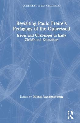 Revisiting Paulo Freire's Pedagogy of the Oppressed: Issues and Challenges in Early Childhood Education - Contesting Early Childhood (Hardback)