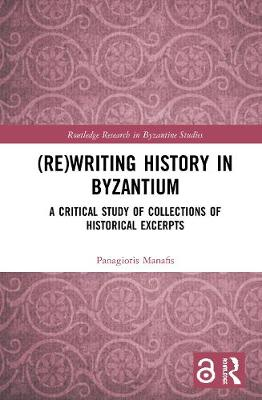 (Re)writing History in Byzantium: A Critical Study of Collections of Historical Excerpts - Routledge Research in Byzantine Studies (Hardback)