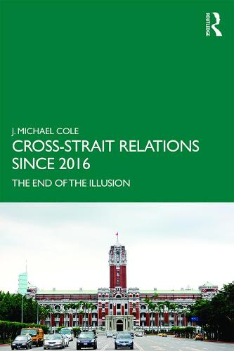 Cross-Strait Relations Since 2016: The End of the Illusion - Routledge Research on Taiwan Series (Paperback)
