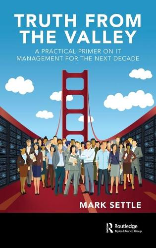 Truth from the Valley: A Practical Primer on IT Management for the Next Decade (Hardback)
