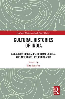 Cultural Histories of India: Subaltern Spaces, Peripheral Genres, and Alternate Historiography - Routledge Studies in South Asian History (Hardback)