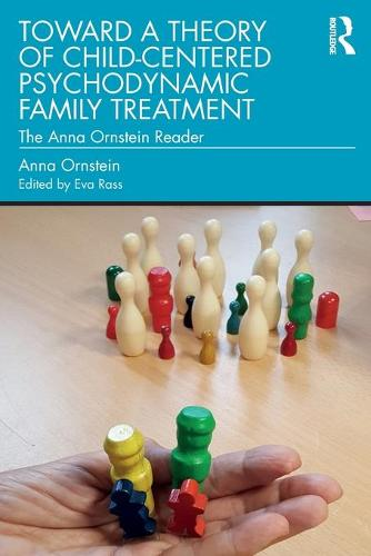 Toward a Theory of Child-Centered Psychodynamic Family Treatment: The Anna Ornstein Reader (Paperback)