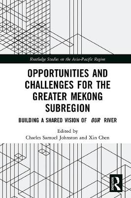 Opportunities and Challenges for the Greater Mekong Subregion: Building a Shared Vision of Our River - Routledge Studies on the Asia-Pacific Region (Hardback)