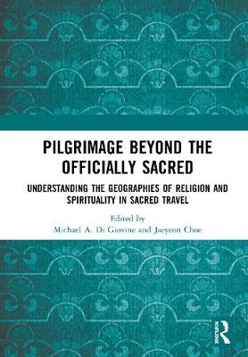 Pilgrimage beyond the Officially Sacred: Understanding the Geographies of Religion and Spirituality in Sacred Travel (Hardback)