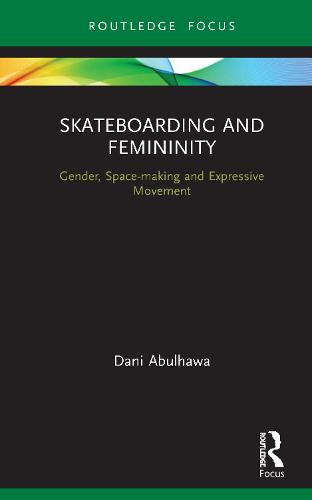 Skateboarding and Femininity: gender, space-making and expressive movement - Routledge Advances in Theatre & Performance Studies (Hardback)