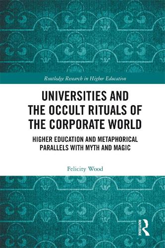 Universities and the Occult Rituals of the Corporate World: Higher Education and Metaphorical Parallels with Myth and Magic (Paperback)