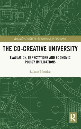 The Co-creative University: Evaluation, Expectations and Economic Policy Implications - Routledge Studies in the Economics of Innovation (Hardback)