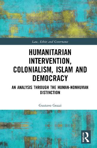 Humanitarian Intervention, Colonialism, Islam and Democracy: An Analysis through the Human-Nonhuman Distinction - Law, Ethics and Governance (Hardback)