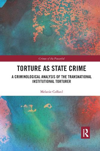 Torture as State Crime: A Criminological Analysis of the Transnational Institutional Torturer - Crimes of the Powerful (Paperback)